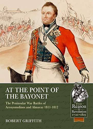 At the Point of the Bayonet: The Peninsular War Battles of Arroyomolinos and Almaraz 1811-1812 (Reason to Revolution)