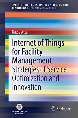 Internet of Things for Facility Management: Strategies of Service Optimization and Innovation (SpringerBriefs in Applied Sciences and Technology)