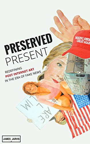 Preserved Present: Redefining Post Internet Art In The Era of Fake News (English Edition)